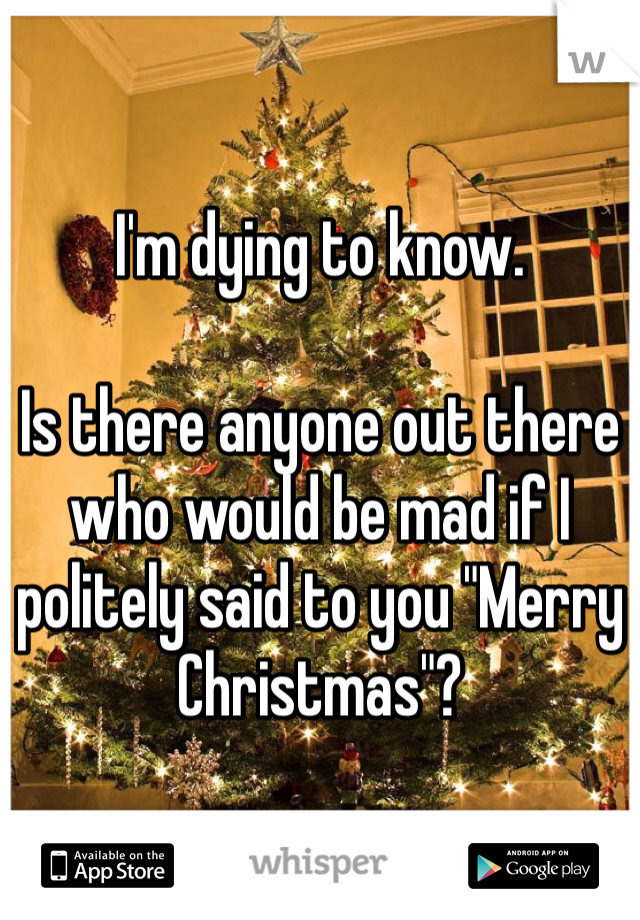 "I'm dying to know.  Is there anyone out there who would be mad if I politely said to you ""Merry Christmas""?"