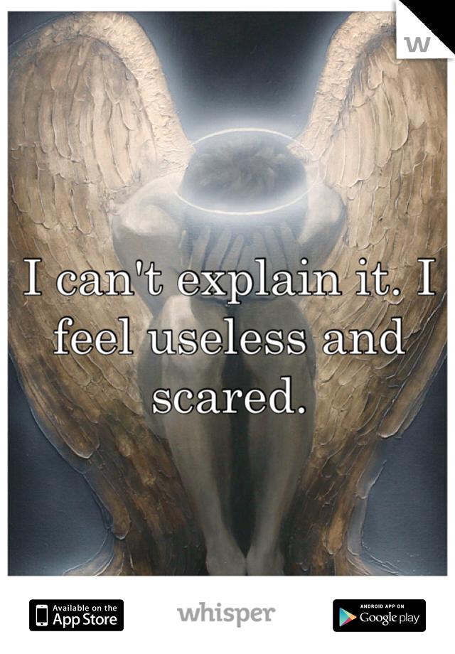 I can't explain it. I feel useless and scared.