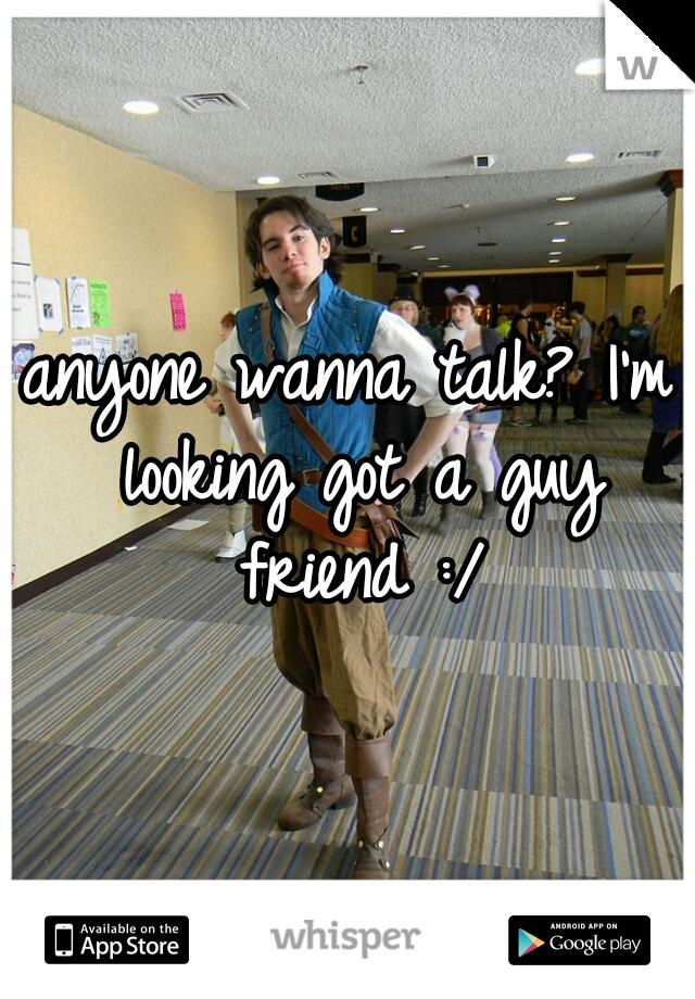 anyone wanna talk? I'm looking got a guy friend :/