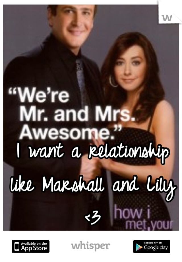 I want a relationship like Marshall and Lily <3