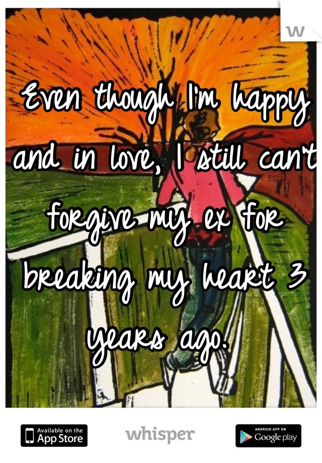 Even though I'm happy and in love, I still can't forgive my ex for breaking my heart 3 years ago.