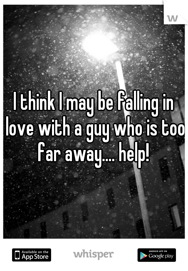 I think I may be falling in love with a guy who is too far away.... help!