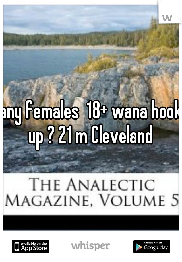any females  18+ wana hook up ? 21 m Cleveland