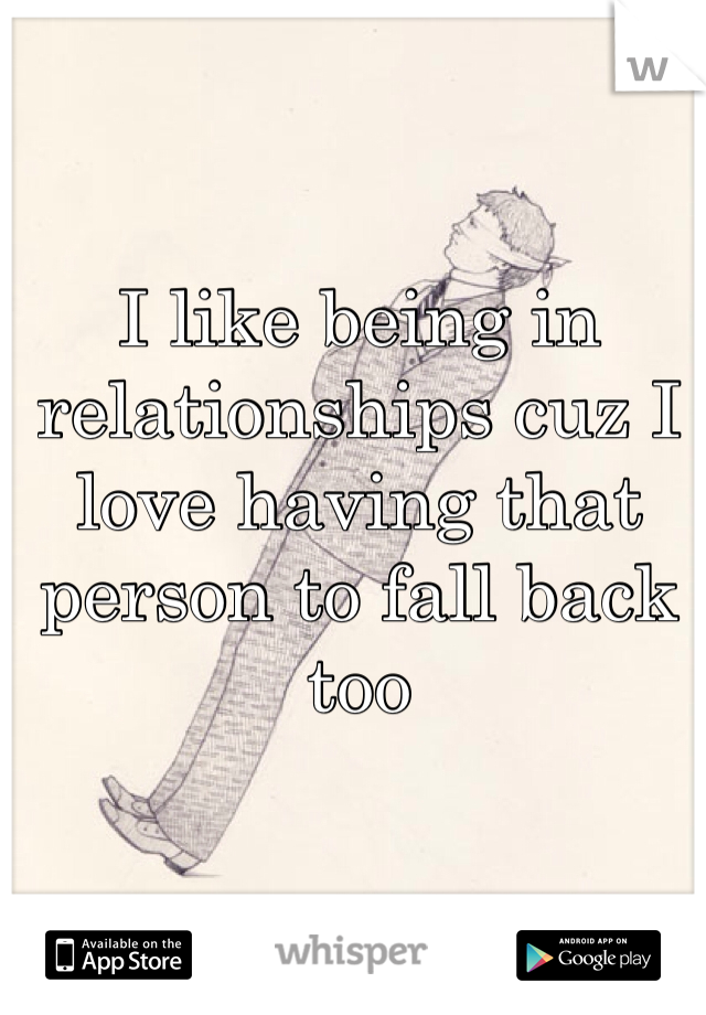 I like being in relationships cuz I love having that person to fall back too