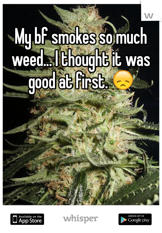 My bf smokes so much weed... I thought it was good at first. 😞