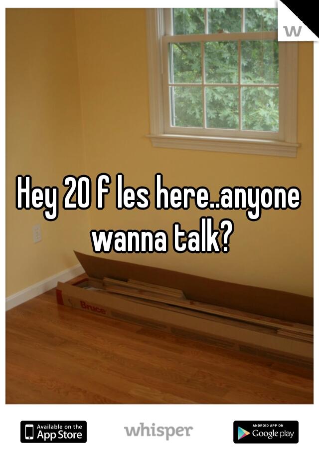 Hey 20 f les here..anyone wanna talk?