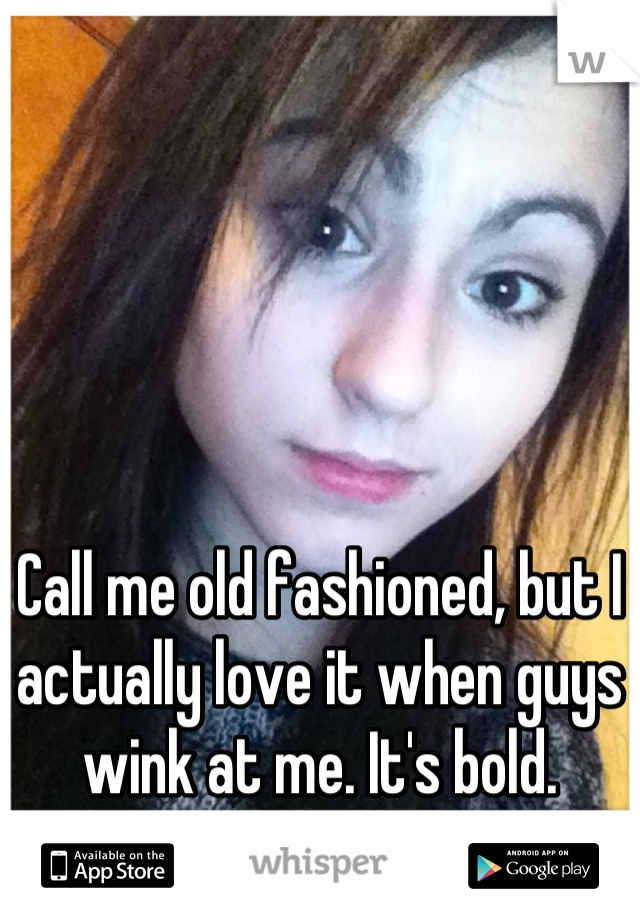 Call me old fashioned, but I actually love it when guys wink at me. It's bold.