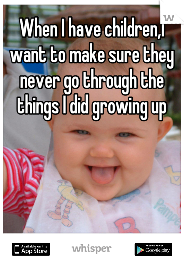 When I have children,I want to make sure they never go through the things I did growing up