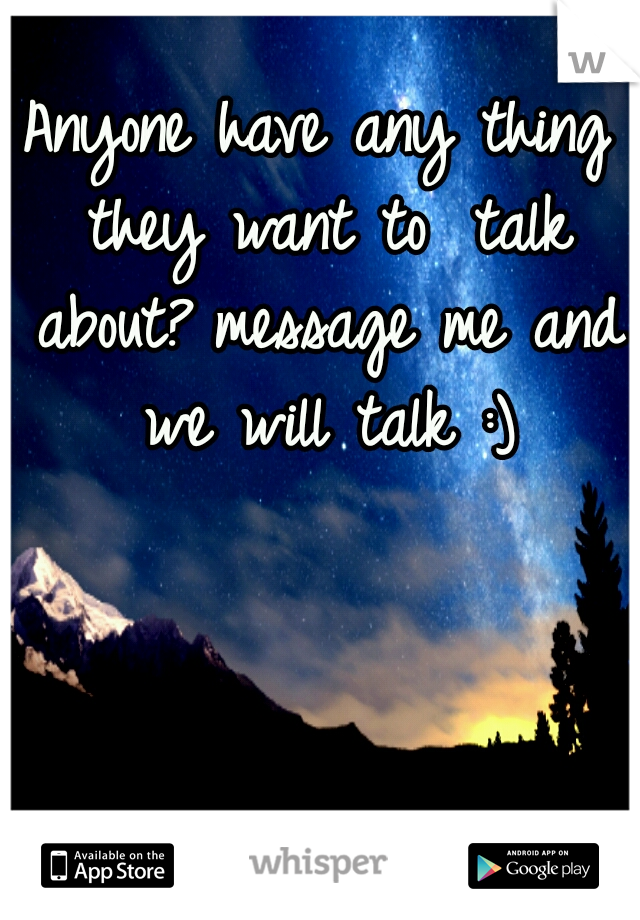 Anyone have any thing they want to  talk about? message me and we will talk :)