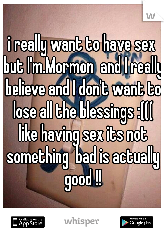i really want to have sex but I'm.Mormon  and I really believe and I don't want to lose all the blessings :((( like having sex its not something  bad is actually good !!
