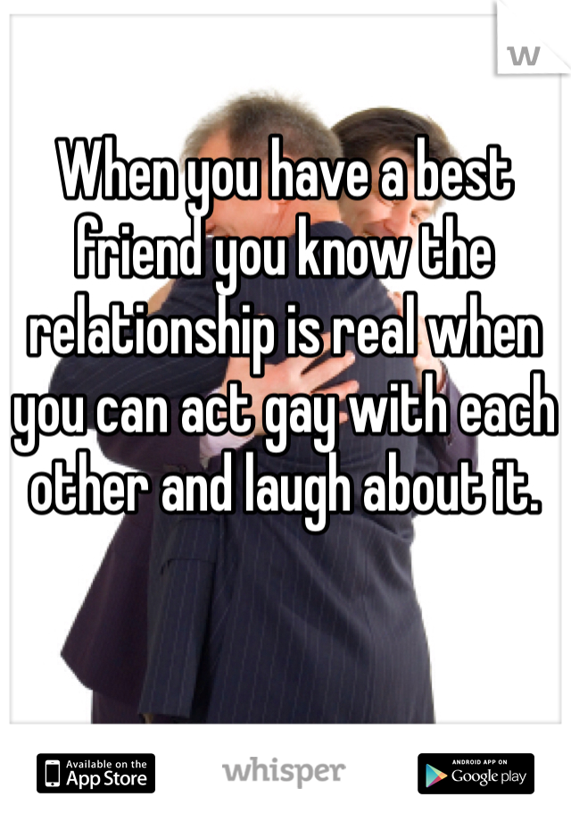 When you have a best friend you know the relationship is real when you can act gay with each other and laugh about it.