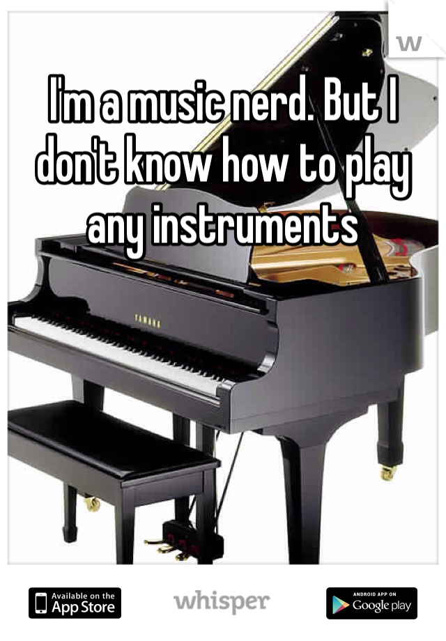 I'm a music nerd. But I don't know how to play any instruments