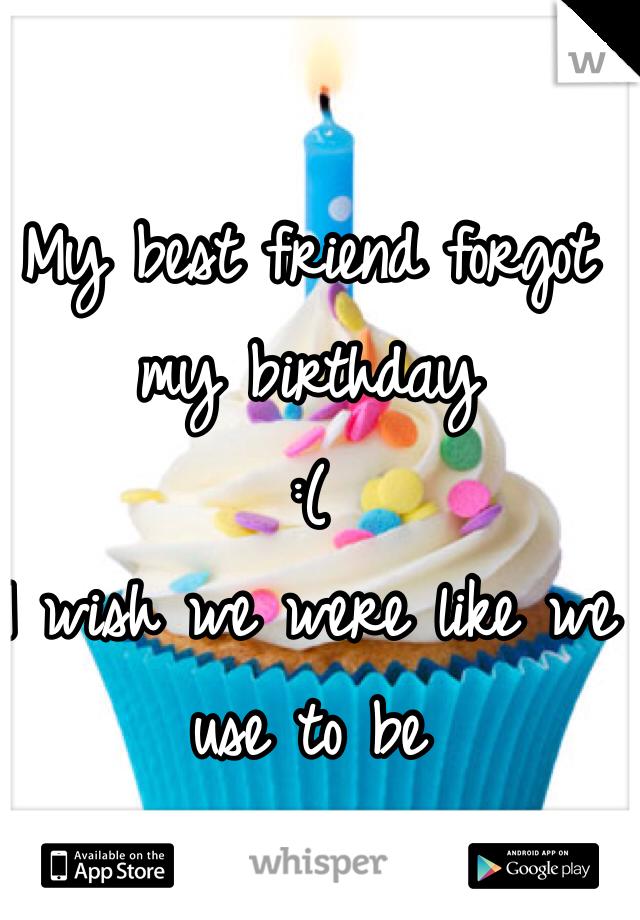 My best friend forgot my birthday :( I wish we were like we use to be