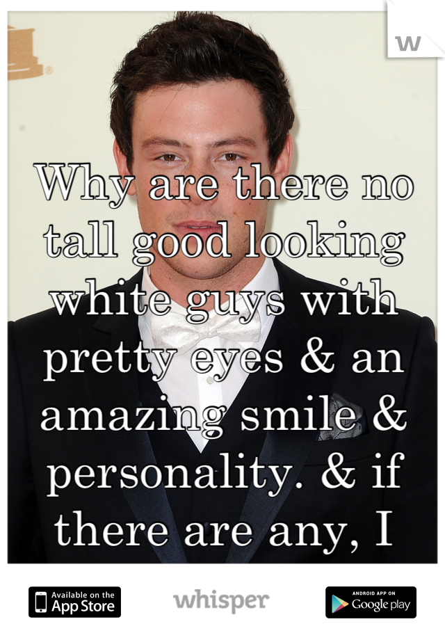 Why are there no tall good looking white guys with pretty eyes & an amazing smile & personality. & if there are any, I can't fid them.