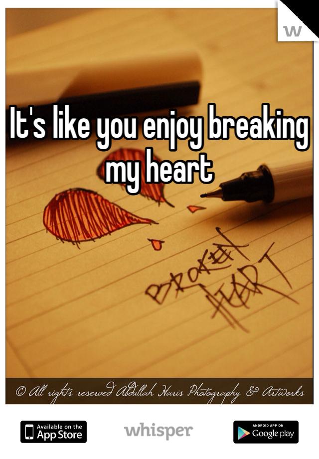 It's like you enjoy breaking my heart