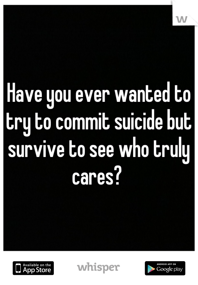 Have you ever wanted to try to commit suicide but survive to see who truly cares?