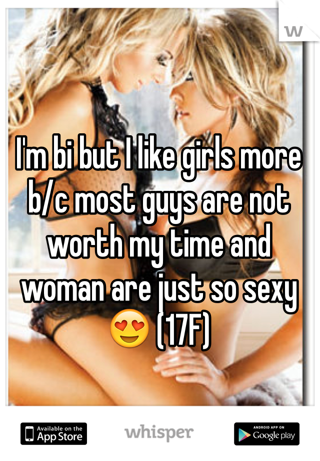 I'm bi but I like girls more b/c most guys are not worth my time and woman are just so sexy 😍 (17F)