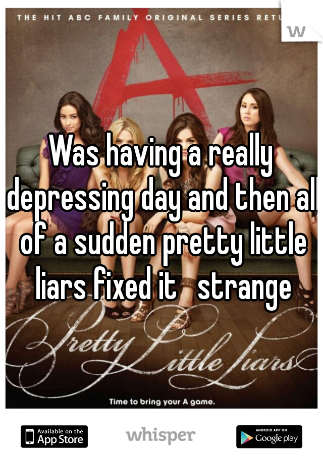 Was having a really depressing day and then all of a sudden pretty little liars fixed it   strange