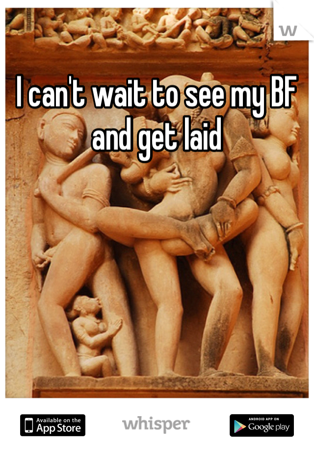 I can't wait to see my BF and get laid