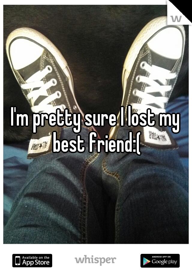 I'm pretty sure I lost my best friend:(