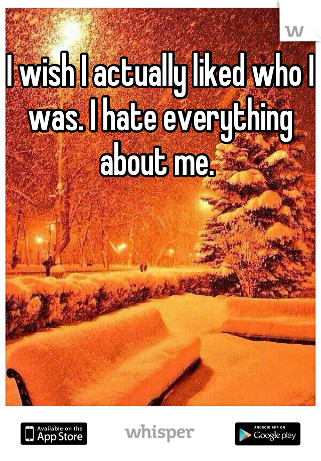 I wish I actually liked who I was. I hate everything about me.