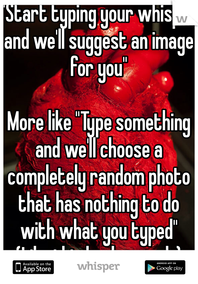 """""""Start typing your whisper and we'll suggest an image for you""""  More like """"Type something and we'll choose a completely random photo that has nothing to do with what you typed"""" (Like this background..)"""