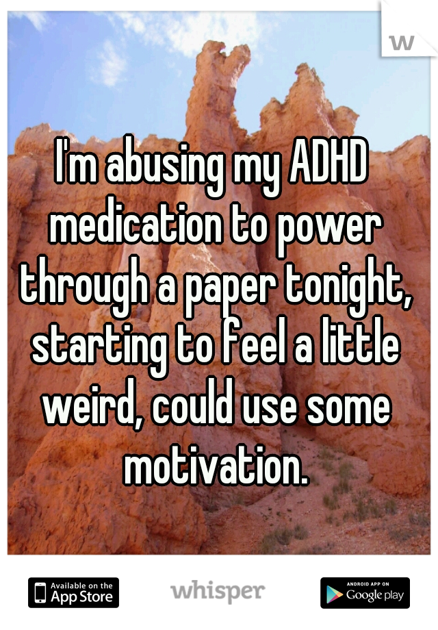 I'm abusing my ADHD medication to power through a paper tonight, starting to feel a little weird, could use some motivation.