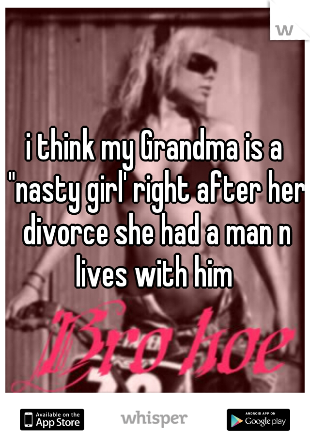 """i think my Grandma is a """"nasty girl' right after her divorce she had a man n lives with him"""