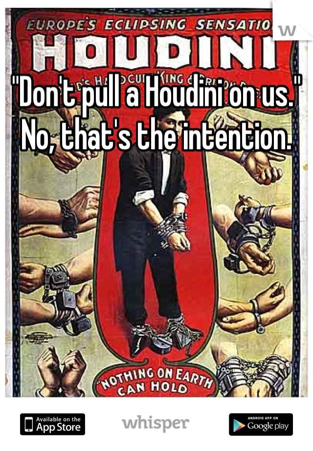 """""""Don't pull a Houdini on us."""" No, that's the intention."""