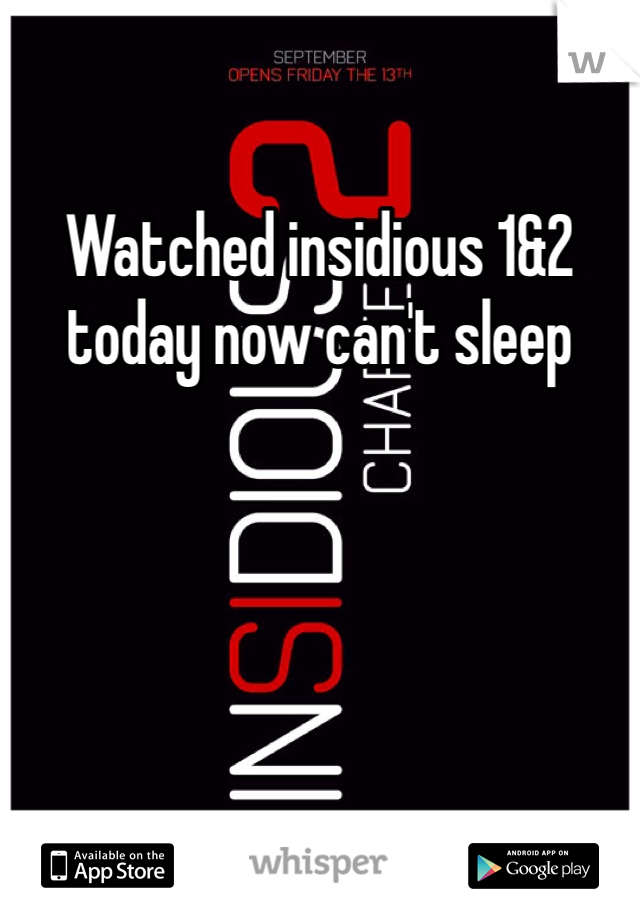 Watched insidious 1&2 today now can't sleep