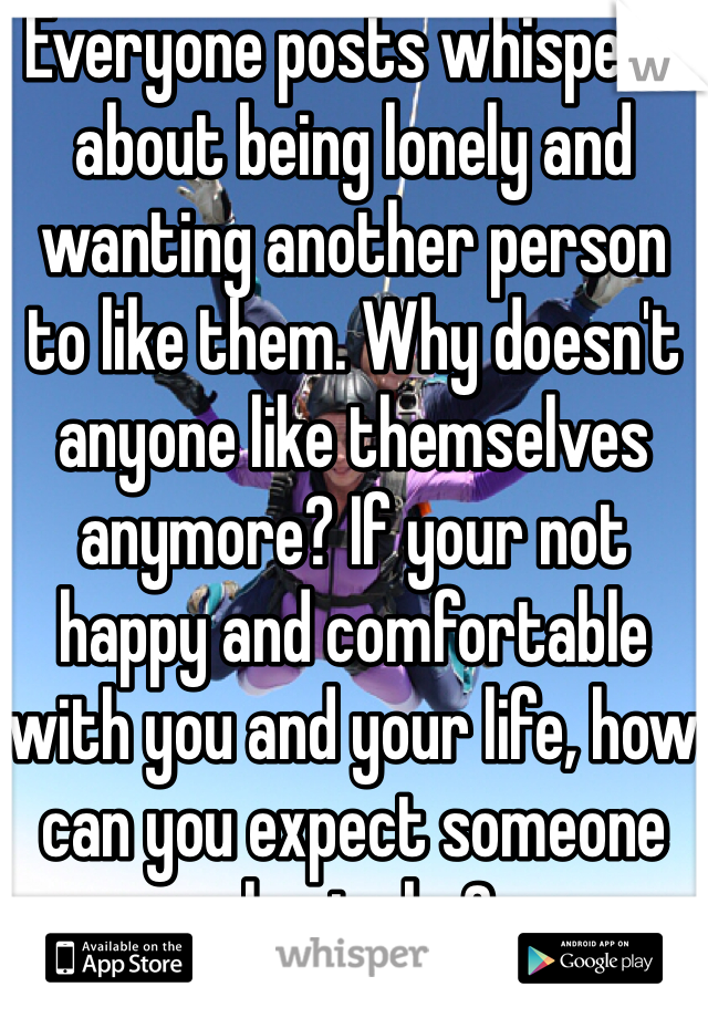 Everyone posts whispers about being lonely and wanting another person to like them. Why doesn't anyone like themselves anymore? If your not happy and comfortable with you and your life, how can you expect someone else to be?