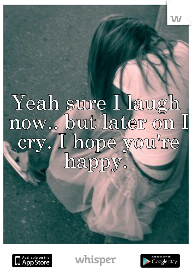 Yeah sure I laugh now.. but later on I cry. I hope you're happy.