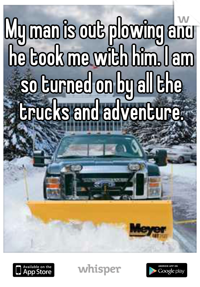 My man is out plowing and he took me with him. I am so turned on by all the trucks and adventure.