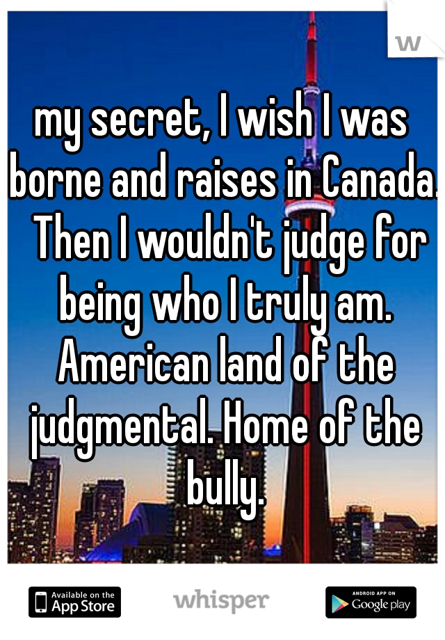 my secret, I wish I was borne and raises in Canada.  Then I wouldn't judge for being who I truly am. American land of the judgmental. Home of the bully.
