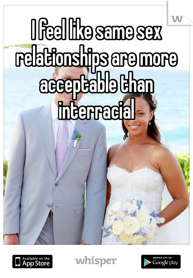 I feel like same sex relationships are more acceptable than interracial