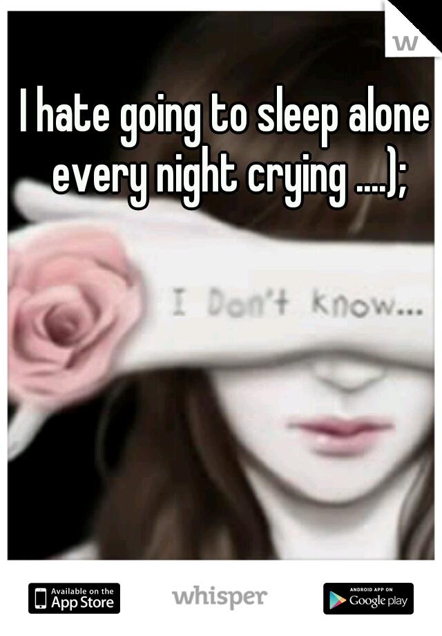 I hate going to sleep alone every night crying ....);