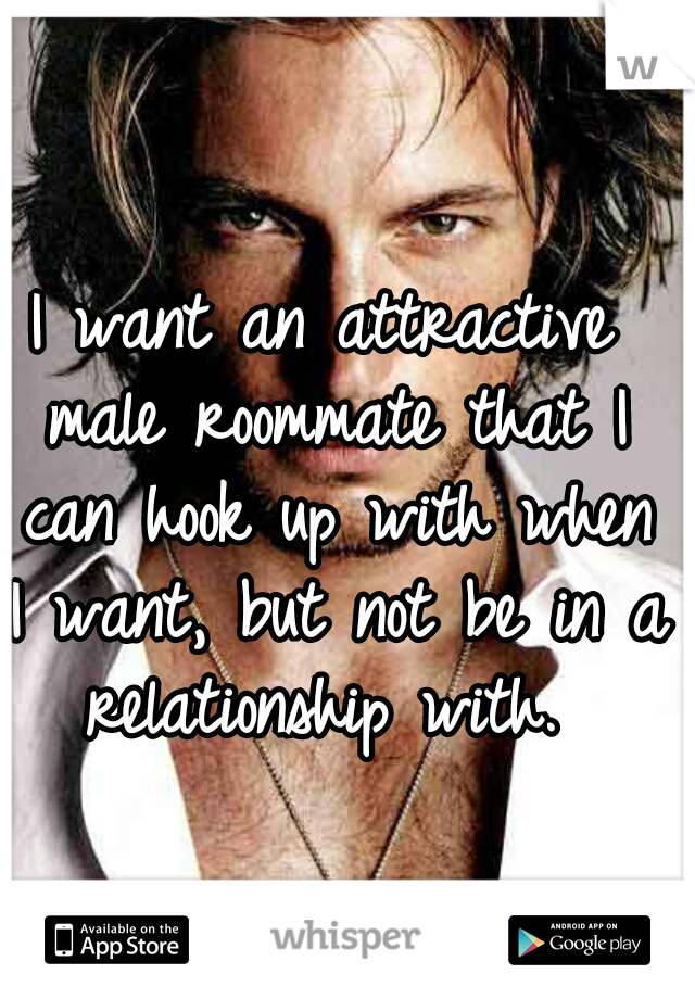 I want an attractive male roommate that I can hook up with when I want, but not be in a relationship with.