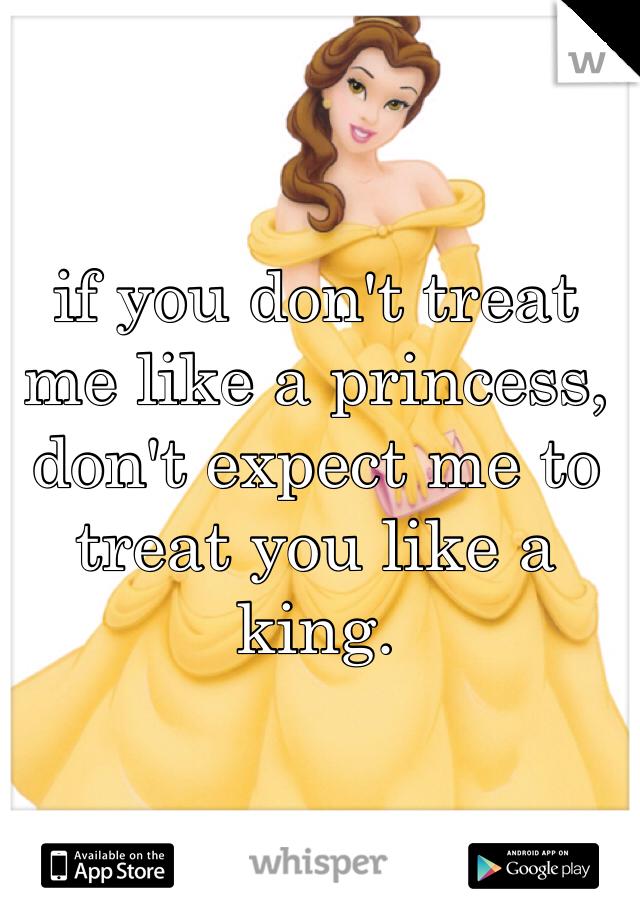 if you don't treat me like a princess, don't expect me to treat you like a king.