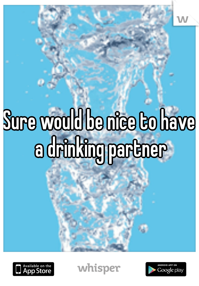 Sure would be nice to have a drinking partner
