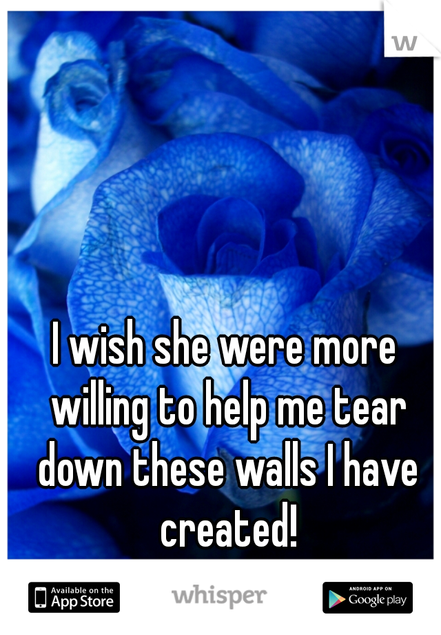 I wish she were more willing to help me tear down these walls I have created!