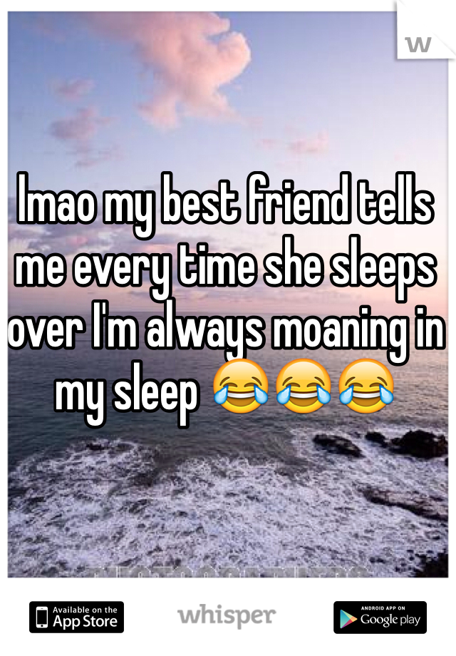 lmao my best friend tells me every time she sleeps over I'm always moaning in my sleep 😂😂😂