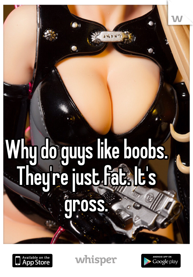 Why do guys like boobs. They're just fat. It's gross.