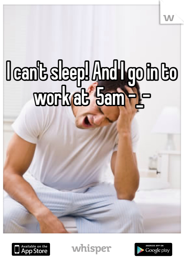 I can't sleep! And I go in to work at  5am -_-