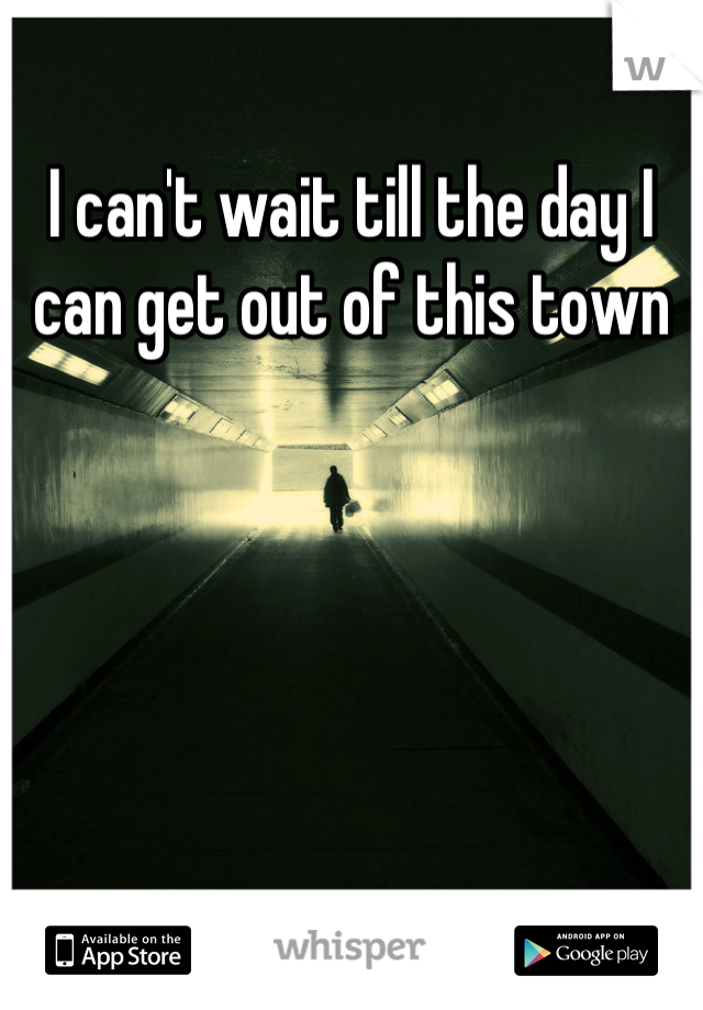 I can't wait till the day I can get out of this town