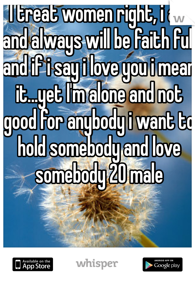 I treat women right, i am and always will be faith full and if i say i love you i mean it...yet I'm alone and not good for anybody i want to hold somebody and love somebody 20 male