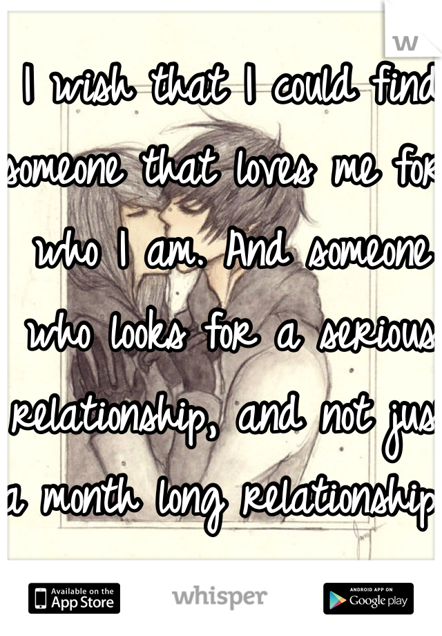 I wish that I could find someone that loves me for who I am. And someone who looks for a serious relationship, and not just a month long relationship.