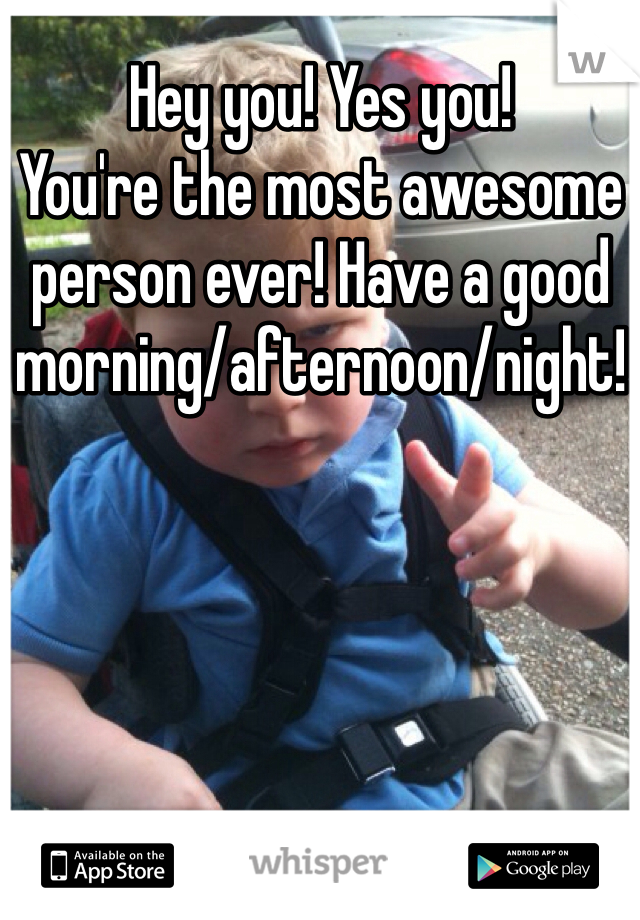 Hey you! Yes you! You're the most awesome person ever! Have a good morning/afternoon/night!