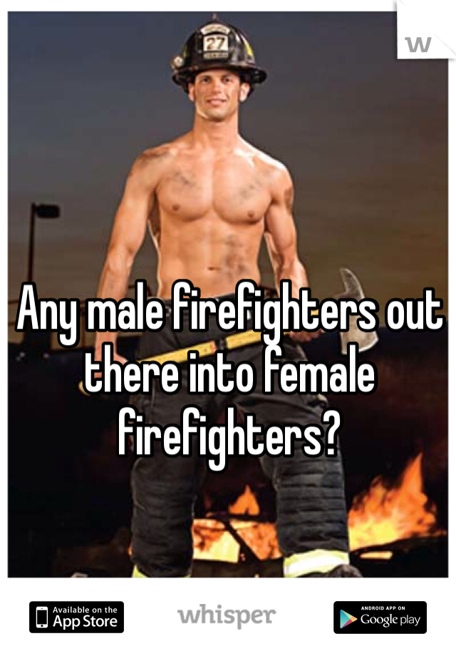 Any male firefighters out there into female firefighters?