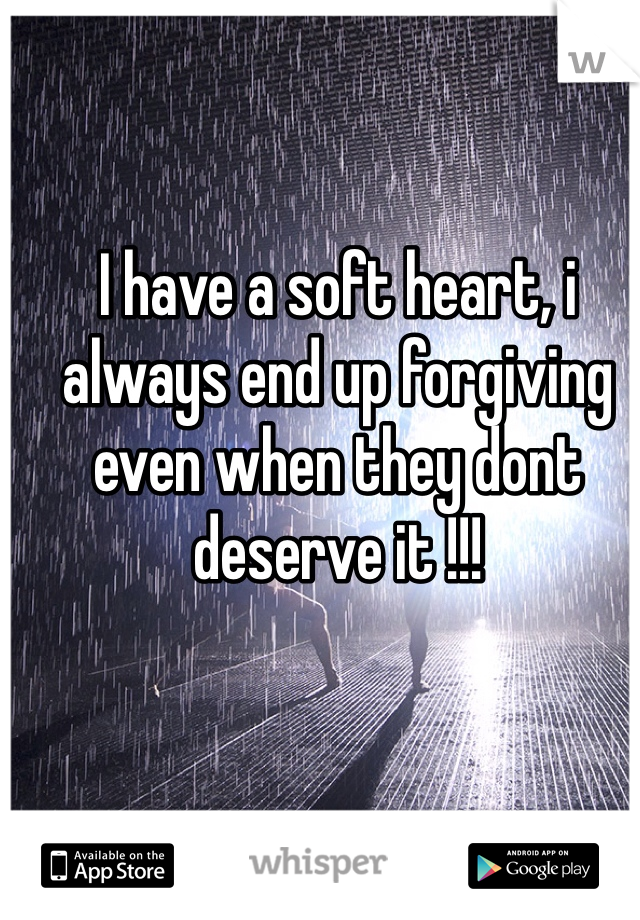 I have a soft heart, i always end up forgiving even when they dont deserve it !!!