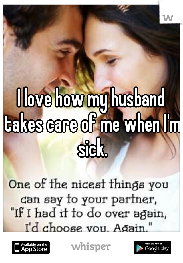 I love how my husband takes care of me when I'm sick.